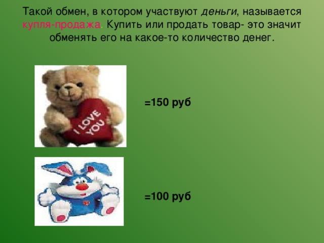 Такой обмен, в котором участвуют деньги , называется купля-продажа . Купить или продать товар- это значит обменять его на какое-то количество денег.   =150 руб =100 руб