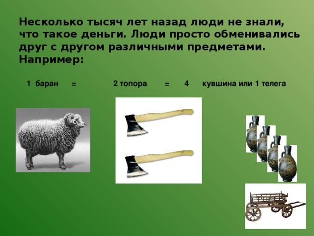 Несколько тысяч лет назад люди не знали, что такое деньги. Люди просто обменивались друг с другом различными предметами.  Например:   1 баран = 2 топора = 4 кувшина или 1 телега