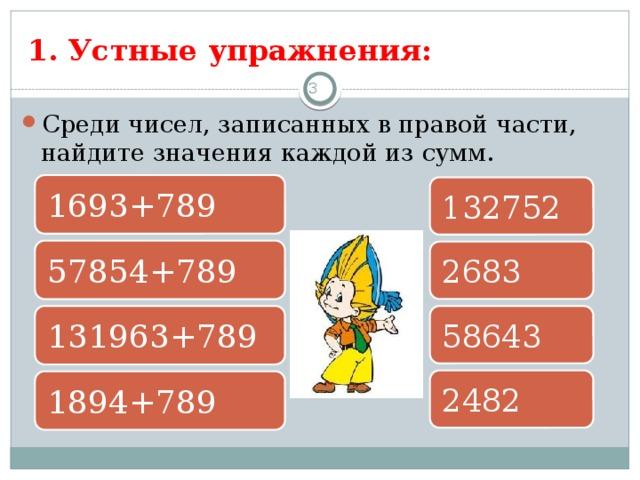 1. Устные упражнения: 3 Среди чисел, записанных в правой части, найдите значения каждой из сумм. 1693+789 132752 57854+789 2683 131963+789 58643 2482 1894+789