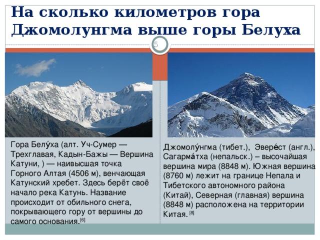 На сколько километров гора Джомолунгма выше горы Белуха 3 Гора Белу́ха (алт. Уч-Сумер— Трехглавая, Кадын-Бажы— Вершина Катуни, )— наивысшая точка Горного Алтая (4506 м), венчающая Катунский хребет. Здесь берёт своё начало река Катунь. Название происходит от обильного снега, покрывающего гору от вершины до самого основания. [6] Джомолу́нгма (тибет.), Эвере́ст (англ.), Сагарма́тха (непальск.) – высочайшая вершина мира(8848м).Южная вершина (8760м) лежит на границе Непала и Тибетского автономного района (Китай), Северная (главная) вершина (8848м) расположена на территории Китая. [8]