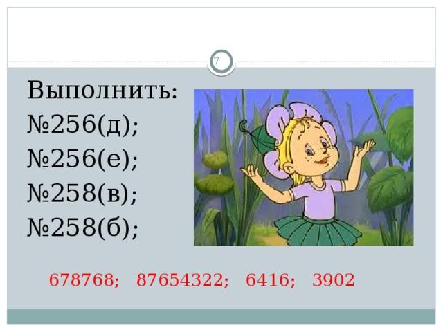 3 Выполнить: № 256(д);  № 256(е); № 258(в);  № 258(б);   678768; 87654322; 6416; 3902