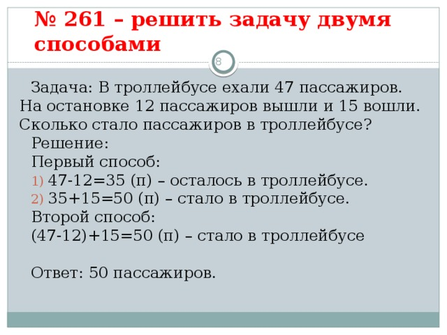 № 261 – решить задачу двумя способами   3 Задача: В троллейбусе ехали 47 пассажиров. На остановке 12 пассажиров вышли и 15 вошли. Сколько стало пассажиров в троллейбусе? Решение: Первый способ:  47-12=35 (п) – осталось в троллейбусе.  35+15=50 (п) – стало в троллейбусе. Второй способ: (47-12)+15=50 (п) – стало в троллейбусе Ответ: 50 пассажиров.
