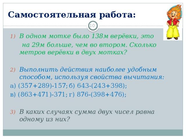 Самостоятельная работа: 3 В одном мотке было 138м верёвки, это  на 29м больше, чем во втором. Сколько метров верёвки в двух мотках? Выполнить действия наиболее удобным способом, используя свойства вычитания: а) (357+289)-157;   б) 643-(243+398); в) (863+471)-371;   г) 876-(398+476);