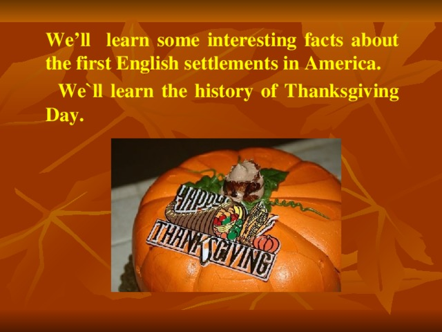 We'll learn some interesting facts about the first English settlements in America.  We`ll learn the history of Thanksgiving Day.