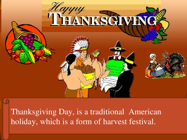 Thanksgiving Day, is a traditional American holiday, which is a form of harvest festival.