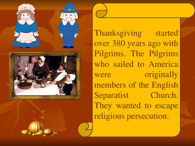 Thanksgiving started over 380 years ago with Pilgrims. The Pilgrims who sailed to America were originally members of the English Separatist Church. They wanted to escape religious persecution.