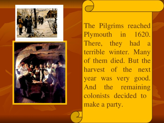 The Pilgrims reached Plymouth in 1620. There, they had a terrible winter. Many of them died. But the harvest of the next year was very good. And the remaining colonists decided to make a party.