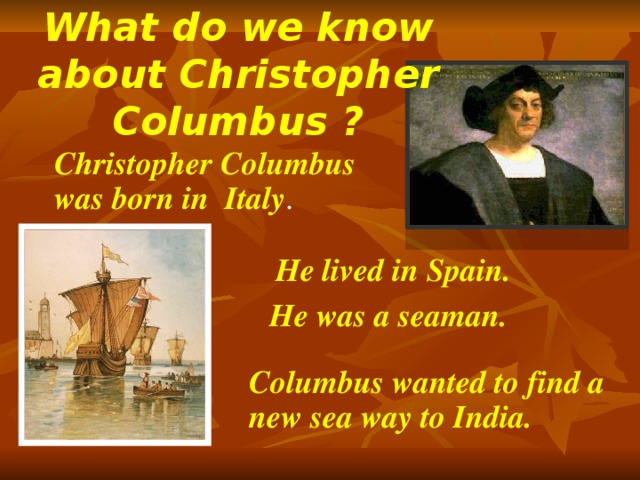 What do we know about Christopher Columbus ? Christopher Columbus was born in Italy . He lived in Spain. He was a seaman. Columbus wanted to find a new sea way to India.