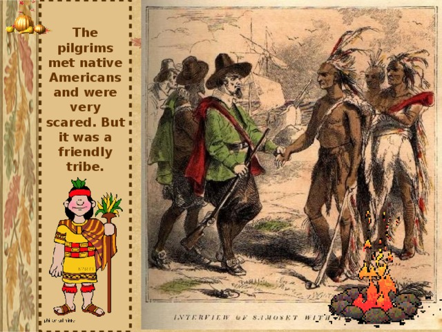 The pilgrims met native Americans and were very scared. But it was a friendly tribe.