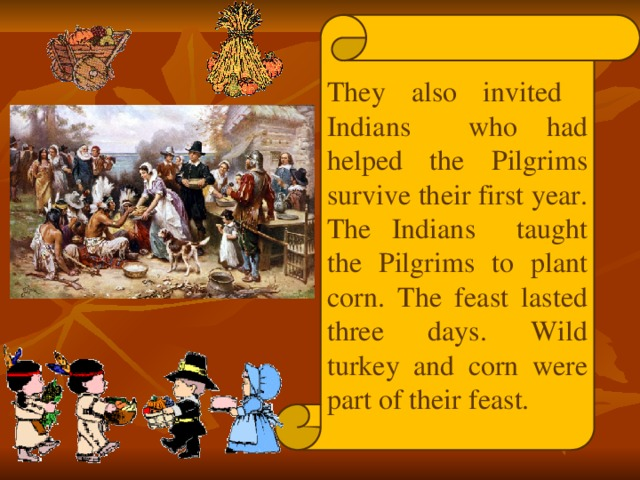 They also invited Indians who had helped the Pilgrims survive their first year. The Indians taught the Pilgrims to plant corn. The feast lasted three days. Wild turkey and corn were part of their feast.