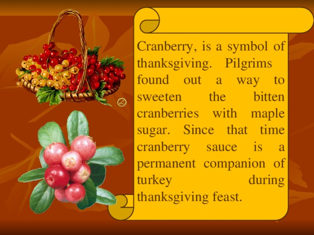 Cranberry, is a symbol of thanksgiving. Pilgrims found out a way to sweeten the bitten cranberries with maple sugar. Since that time cranberry sauce is a permanent companion of turkey during thanksgiving feast.