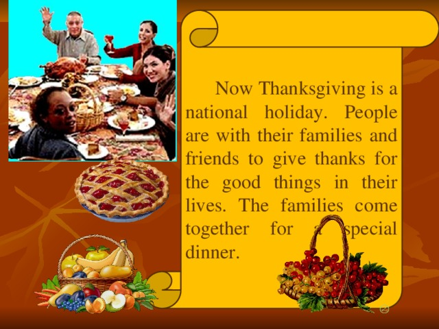 Now Thanksgiving is a national holiday. People are with their families and friends to give thanks for the good things in their lives. The families come together for a special dinner.