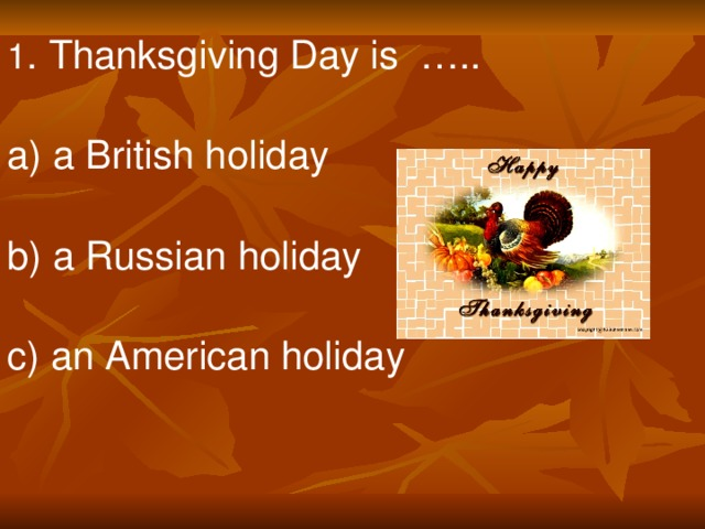 1 . Thanksgiving Day is ….. a) a British holiday b) a Russian holiday c) an American holiday