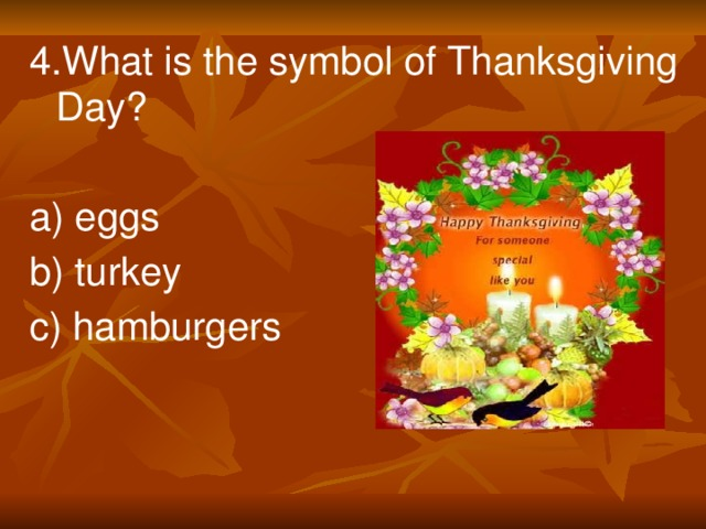 4.What is the symbol of Thanksgiving Day? a) eggs b) turkey c) hamburgers