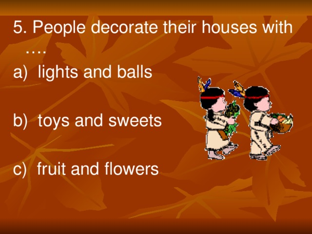 5. People decorate their houses with …. a) lights and balls b) toys and sweets c) fruit and flowers