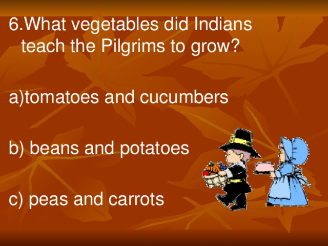 6.What vegetables did Indians teach the Pilgrims to grow? a)tomatoes and cucumbers b) beans and potatoes c) peas and carrots