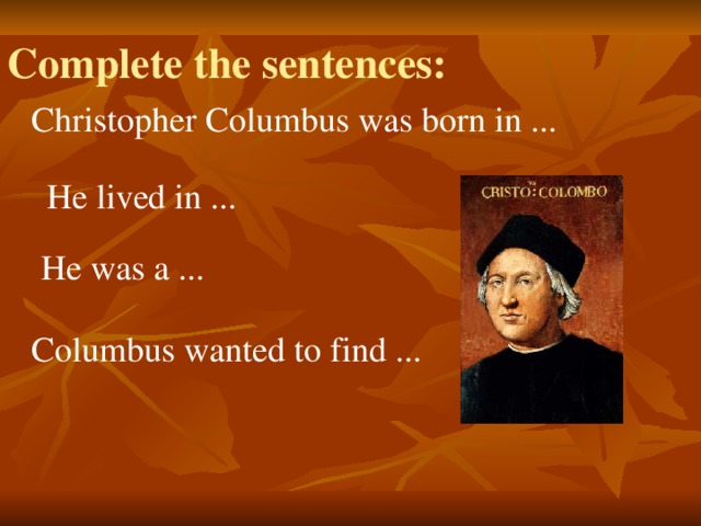 Complete the sentences: Christopher Columbus was born in ... He lived in ... He was a ... Columbus wanted to find ...