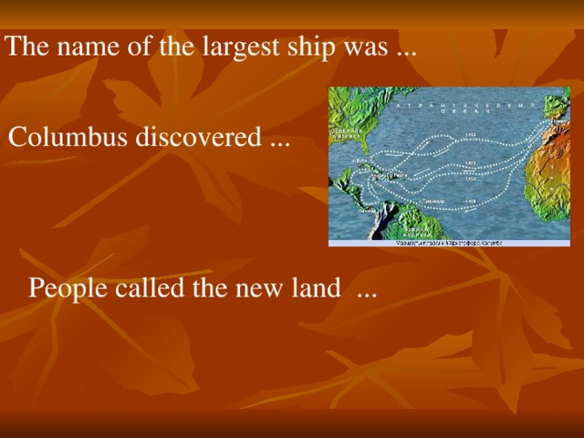 The name of the largest ship was ... Columbus discovered ... People called the new land ...