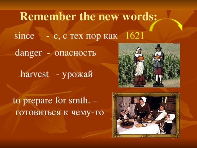 Remember the new words: since  -  с, с тех пор как 1621   danger -  опасность harvest - урожай to prepare for smth. –  готовиться к чему-то