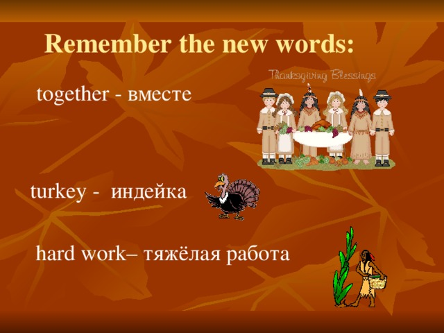 Remember the new words: together - вместе turkey - индейка hard work– тяжёлая работа