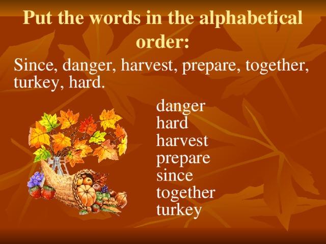 Put the words in the alphabetical order: Since, danger, harvest, prepare, together, turkey, hard. danger hard harvest prepare since together turkey