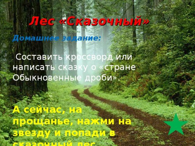Лес «Сказочный» Домашнее задание:   Составить кроссворд или написать сказку о «стране Обыкновенные дроби». А сейчас, на прощанье, нажми на звезду и попади в сказочный лес