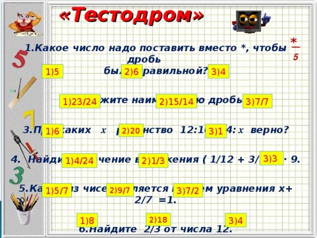 «Тестодром» * 1.Какое число надо поставить вместо *, чтобы дробь была правильной?  2. Укажите наименьшую дробь:   3.При каких x равенство 12:10=24:  x верно?  4. Найдите значение выражения ( 1/12 + 3/12 )∙ 9.   5.Какое из чисел является корнем уравнения х+ 2/7 =1.  6.Найдите 2/3 от числа 12.   5 1)5 2)6 3)4 1)23/24 2)15/14 3)7/7 3)1 2)20 1)6 3)3 2)1/3 1)4/24 1)5/7 2)9/7 3)7/2 1)8 2)18 3)4