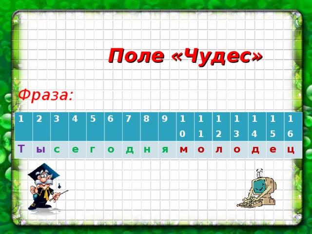 Поле «Чудес» Фраза: 1 Т 2 3 ы 4 с 5 е 6 г 7 о 8 д 9 н 10 я 11 м 12 о 13 л 14 о 15 д 16 е ц