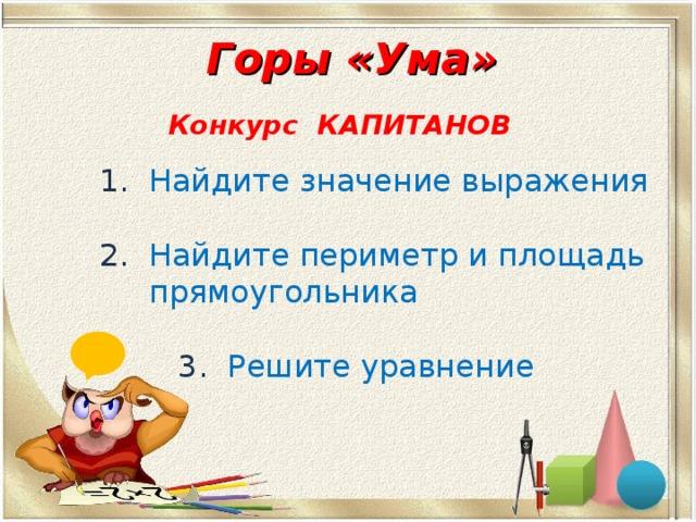 Горы «Ума»  Конкурс КАПИТАНОВ  1.  Найдите значение выражения 2.  Найдите периметр и площадь  прямоугольника  3.  Решите уравнение