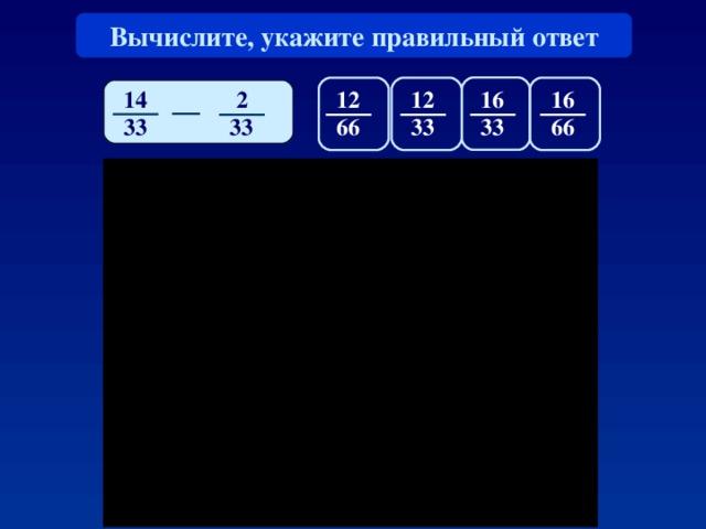 Вычислите, укажите правильный ответ 14 16 16 1 2 2 1 2 33 66 66 33 33 33