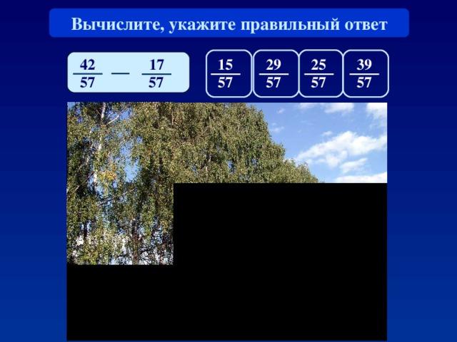 Вычислите, укажите правильный ответ 42 17 1 5 25 39 29 57 57 57 57 57 57