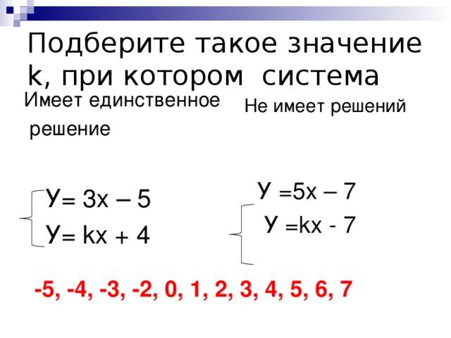 Подберите такое значение k ,  при котором система Имеет единственное  решение  У= 3х – 5  У= k х + 4 Не имеет решений  У =5х – 7  У = k х - 7 -5, -4, -3, -2, 0, 1, 2, 3, 4, 5, 6, 7