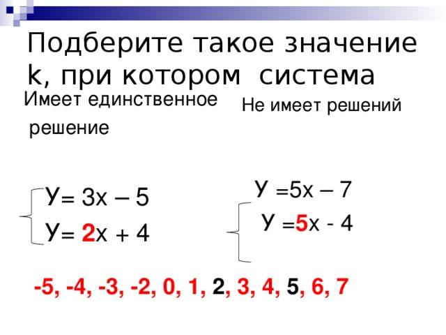 Подберите такое значение k ,  при котором система Имеет единственное  решение  У= 3х – 5  У= 2 х + 4 Не имеет решений  У =5х – 7  У = 5 х - 4 -5, -4, -3, -2, 0, 1, 2 , 3, 4, 5 , 6, 7
