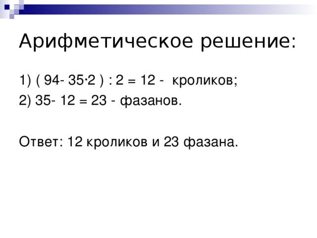 Арифметическое решение: 1) ( 94- 35∙2 ) : 2 = 12 - кроликов; 2) 35- 12 = 23 - фазанов. Ответ: 12 кроликов и 23 фазана.