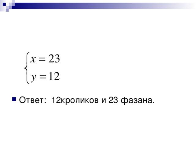 Ответ: 12кроликов и 23 фазана.