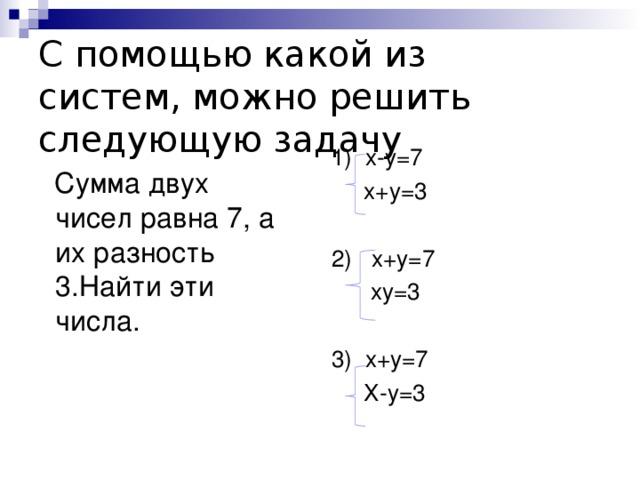 С помощью какой из систем, можно решить следующую задачу Сумма двух чисел равна 7, а их разность 3.Найти эти числа. 1) х-у=7  х+у=3 2) х+у=7  ху=3 3) х+у=7  Х-у=3