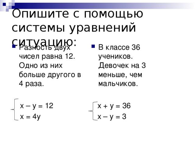 Опишите с помощью системы уравнений ситуацию: Разность двух чисел равна 12. Одно из них больше другого в 4 раза.  В классе 36 учеников. Девочек на 3 меньше, чем мальчиков.   х  –  у  =  12  х  =  4у  х  +  у  =  36  х  –  у  =  3