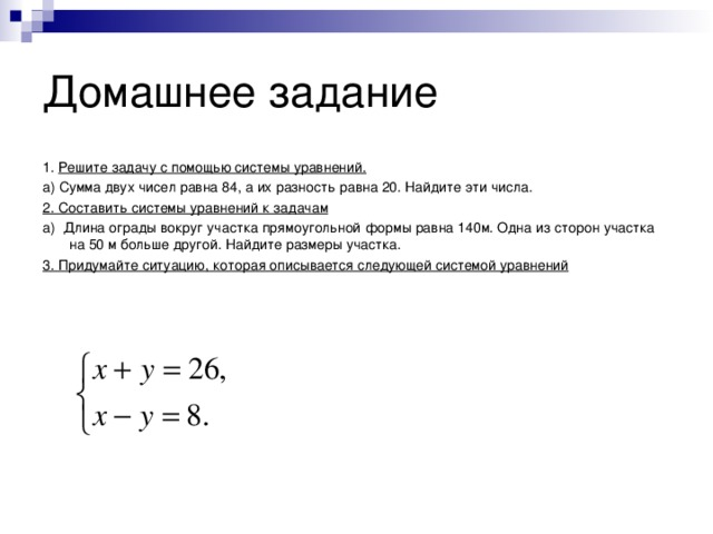 Домашнее задание 1. Решите задачу с помощью системы уравнений. а) Сумма двух чисел равна 84, а их разность равна 20. Найдите эти числа. 2. Составить системы уравнений к задачам а) Длина ограды вокруг участка прямоугольной формы равна 140м. Одна из сторон участка на 50 м больше другой. Найдите размеры участка. 3. Придумайте ситуацию, которая описывается следующей системой уравнений