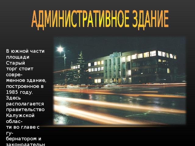 В южной части площади Старый торг стоит совре- менное здание, построенное в 1985 году. Здесь располагается правительство Калужской облас- ти во главе с гу- бернатором и законодательное собрание.