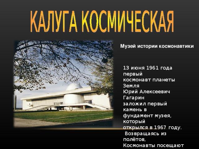 Музей истории космонавтики 13 июня 1961 года первый космонавт планеты Земля Юрий Алексеевич Гагарин заложил первый камень в фундамент музея, который открылся в 1967 году.  Возвращаясь из полётов, Космонавты посещают Калугу - «колыбель» космо- навтики.