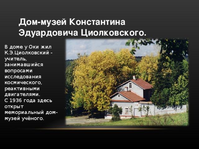 Дом-музей Константина Эдуардовича Циолковского. В доме у Оки жил К.Э.Циолковский - учитель, занимавшийся вопросами исследования космического, реактивными двигателями. С 1936 года здесь открыт мемориальный дом-музей учёного.