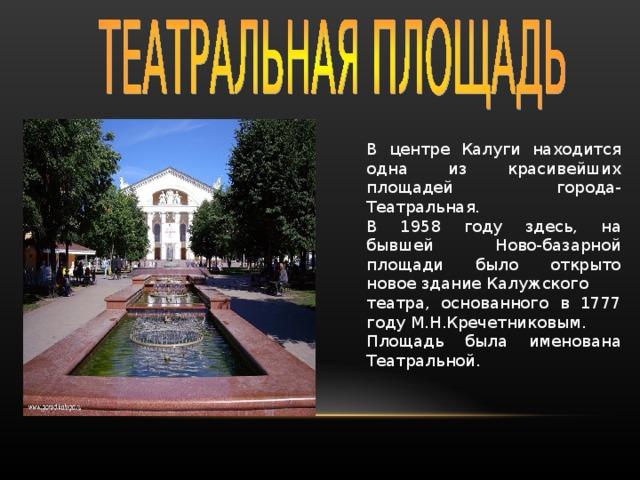 В центре Калуги находится одна из красивейших площадей города-Театральная. В 1958 году здесь, на бывшей Ново-базарной площади было открыто новое здание Калужского театра, основанного в 1777 году М.Н.Кречетниковым. Площадь была именована Театральной.