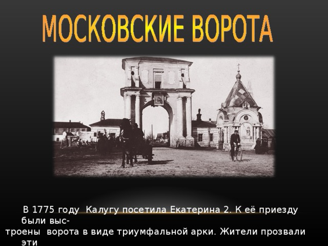 В 1775 году Калугу посетила Екатерина 2. К её приезду были выс- троены ворота в виде триумфальной арки. Жители прозвали эти ворота Московскими. Они украшали город до 1935 года.