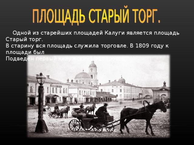 Одной из старейших площадей Калуги является площадь Старый торг. В старину вся площадь служила торговле. В 1809 году к площади был Подведен первый калужский водопровод.