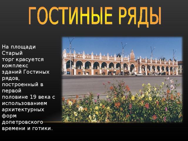 На площади Старый торг красуется комплекс зданий Гостиных рядов, построенный в первой половине 19 века с использованием архитектурных форм допетровского времени и готики .