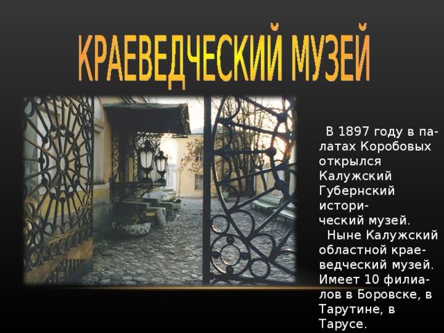 В 1897 году в па- латах Коробовых открылся Калужский Губернский истори- ческий музей.  Ныне Калужский областной крае- ведческий музей. Имеет 10 филиа- лов в Боровске, в Тарутине, в Тарусе.