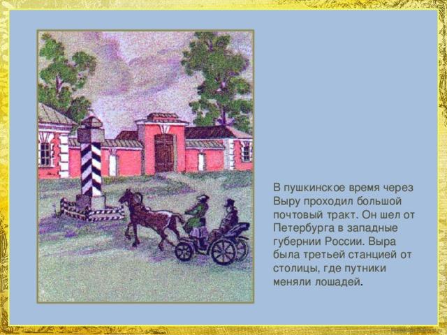 В пушкинское время через Выру проходил большой почтовый тракт. Он шел от Петербурга в западные губернии России. Выра была третьей станцией от столицы, где путники меняли лошадей .