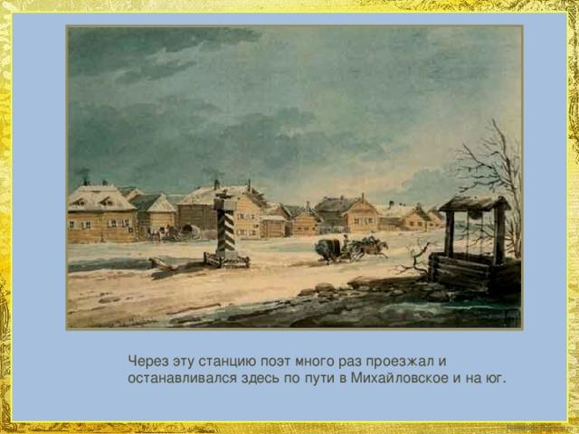 Через эту станцию поэт много раз проезжал и останавливался здесь по пути в Михайловское и на юг.