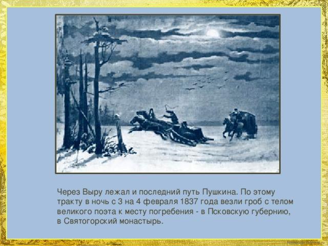 Через Выру лежал и последний путь Пушкина. По этому тракту в ночь с 3 на 4 февраля 1837 года везли гроб с телом великого поэта к месту погребения - в Псковскую губернию, в Святогорский монастырь.