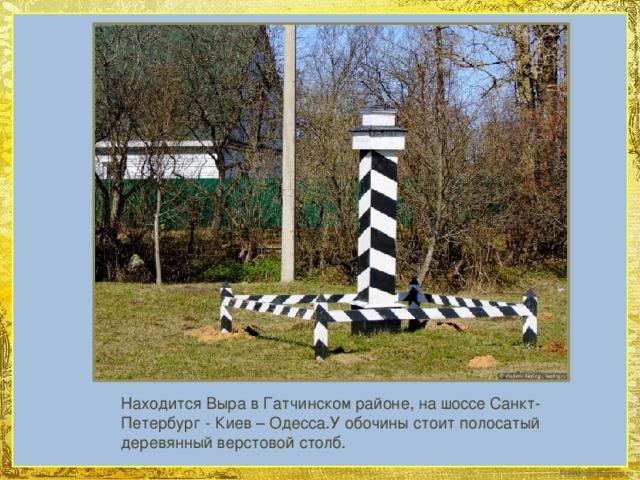 Находится Выра в Гатчинском районе, на шоссе Санкт-Петербург - Киев – Одесса.У обочины стоит полосатый деревянный верстовой столб.